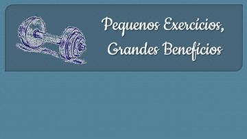 PEQUENOS EXERCÍCIOS, GRANDES BENEFÍCIOS!